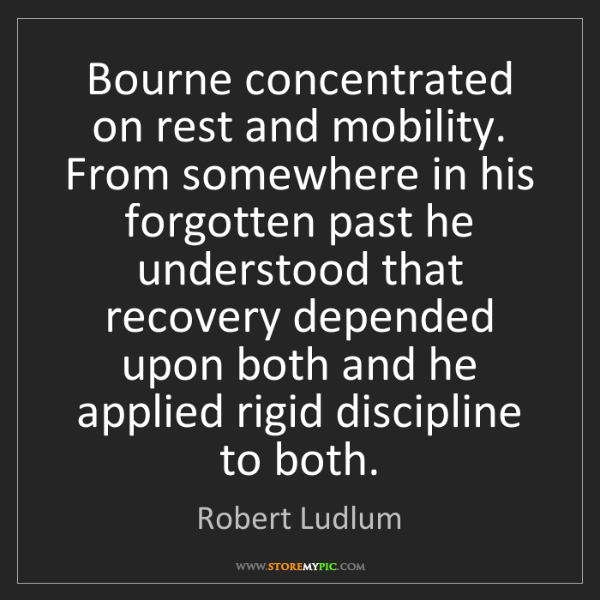 Robert Ludlum: Bourne concentrated on rest and mobility. From somewhere...