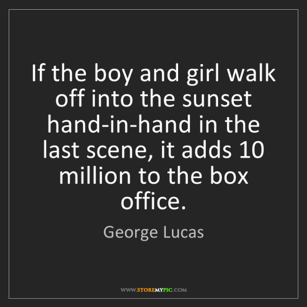 George Lucas: If the boy and girl walk off into the sunset hand-in-hand...
