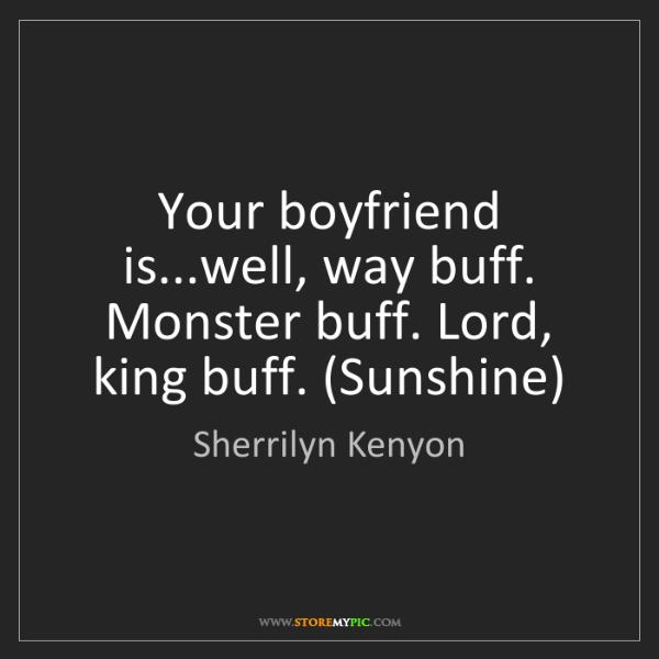 Sherrilyn Kenyon: Your boyfriend is...well, way buff. Monster buff. Lord,...