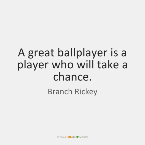 A great ballplayer is a player who will take a chance.