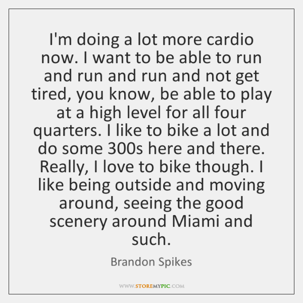 I'm doing a lot more cardio now. I want to be able ...