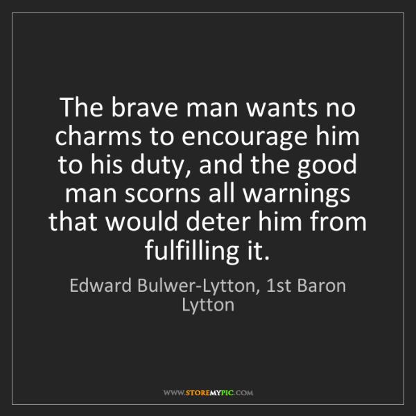 Edward Bulwer-Lytton, 1st Baron Lytton: The brave man wants no charms to encourage him to his...