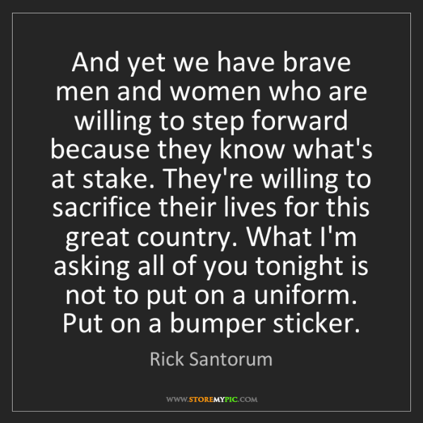 Rick Santorum: And yet we have brave men and women who are willing to...