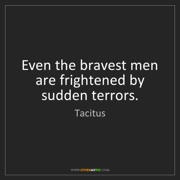 Tacitus: Even the bravest men are frightened by sudden terrors.
