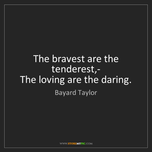 Bayard Taylor: The bravest are the tenderest,-   The loving are the...