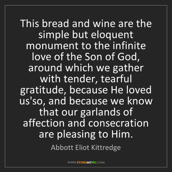 Abbott Eliot Kittredge: This bread and wine are the simple but eloquent monument...
