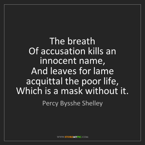 Percy Bysshe Shelley: The breath   Of accusation kills an innocent name,  ...