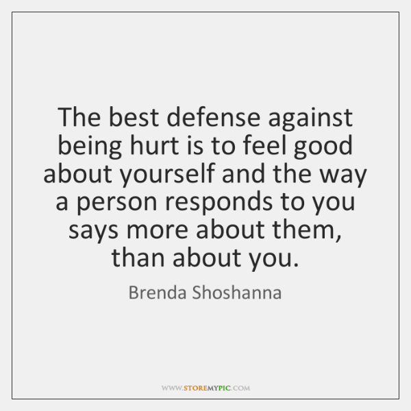 The best defense against being hurt is to feel good about yourself ...