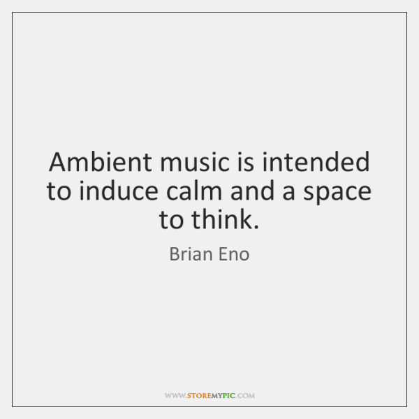 Ambient music is intended to induce calm and a space to think.