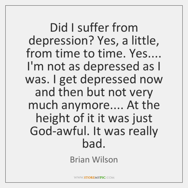 Did I suffer from depression? Yes, a little, from time to time. ...