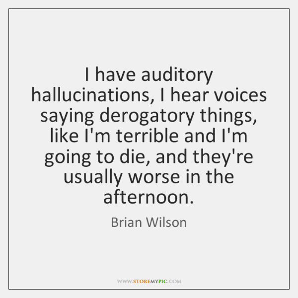 I have auditory hallucinations, I hear voices saying derogatory things, like I'm ...