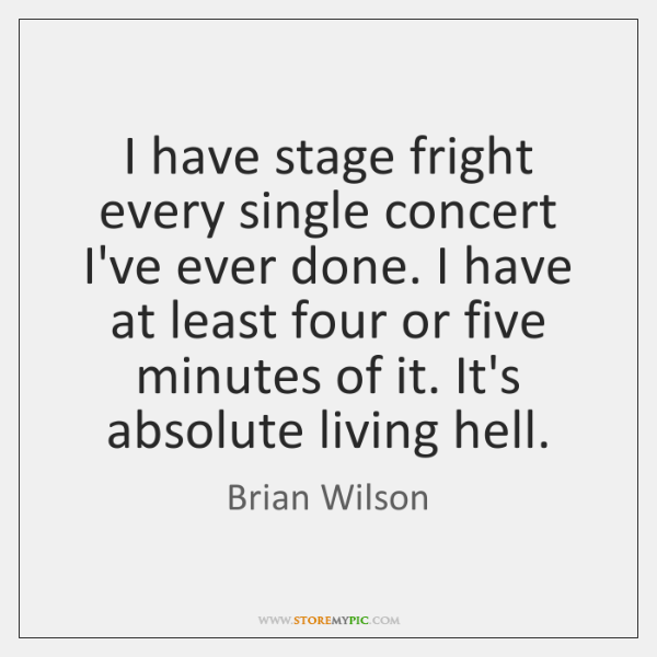 I have stage fright every single concert I've ever done. I have ...