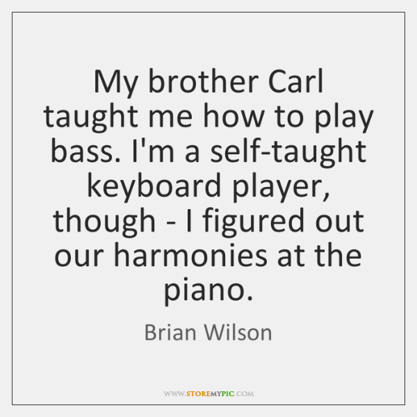 My brother Carl taught me how to play bass. I'm a self-taught ...