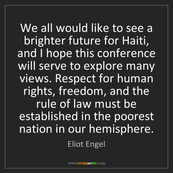 Eliot Engel: We all would like to see a brighter future for Haiti,...