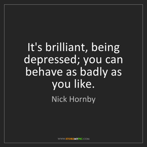Nick Hornby: It's brilliant, being depressed; you can behave as badly...