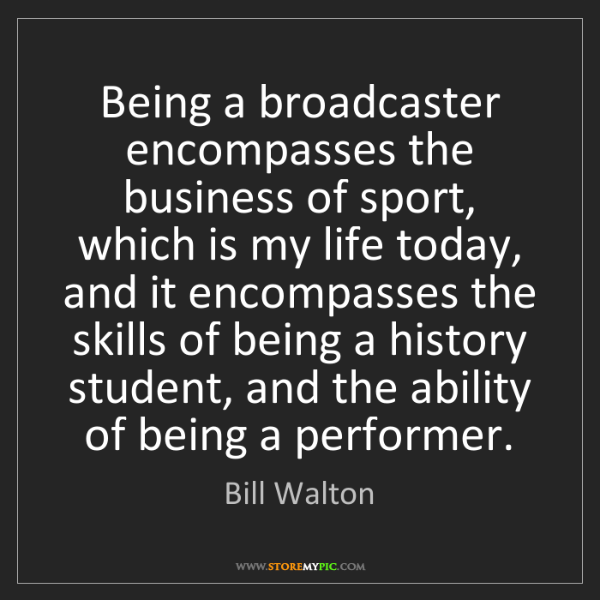 Bill Walton: Being a broadcaster encompasses the business of sport,...