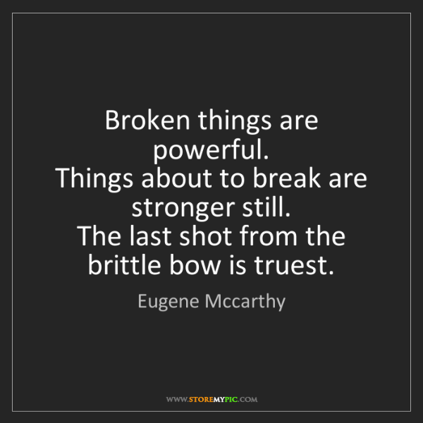Eugene Mccarthy: Broken things are powerful.   Things about to break are...