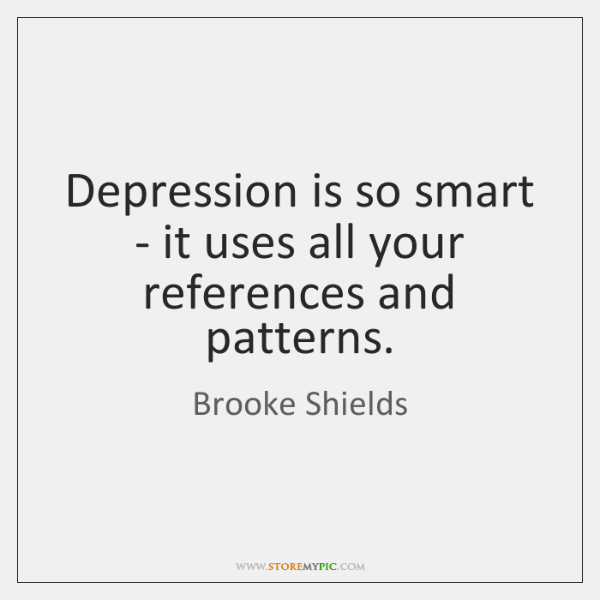 Depression is so smart - it uses all your references and patterns.