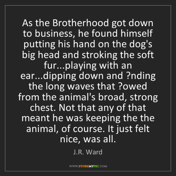 J.R. Ward: As the Brotherhood got down to business, he found himself...