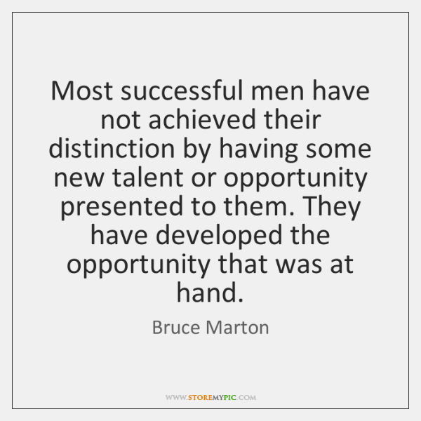 Most successful men have not achieved their distinction by having some new ...