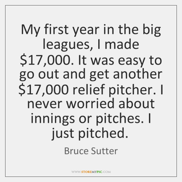 My first year in the big leagues, I made $17,000. It was easy ...
