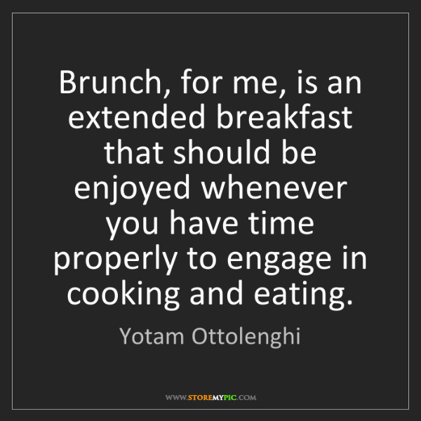Yotam Ottolenghi: Brunch, for me, is an extended breakfast that should...