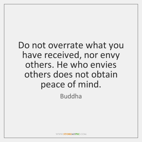 Do not overrate what you have received, nor envy others. He who ...