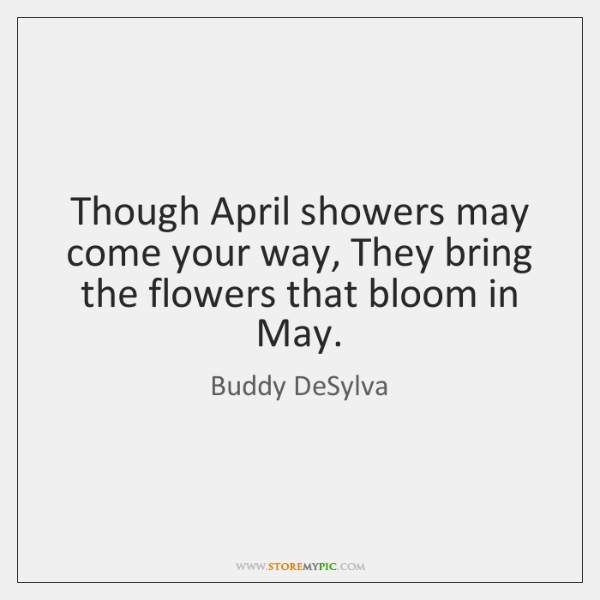 Though April showers may come your way, They bring the flowers that ...