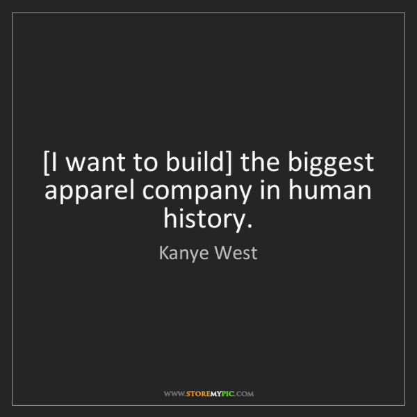 Kanye West: [I want to build] the biggest apparel company in human...