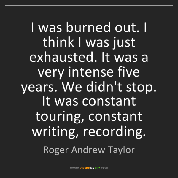 Roger Andrew Taylor: I was burned out. I think I was just exhausted. It was...