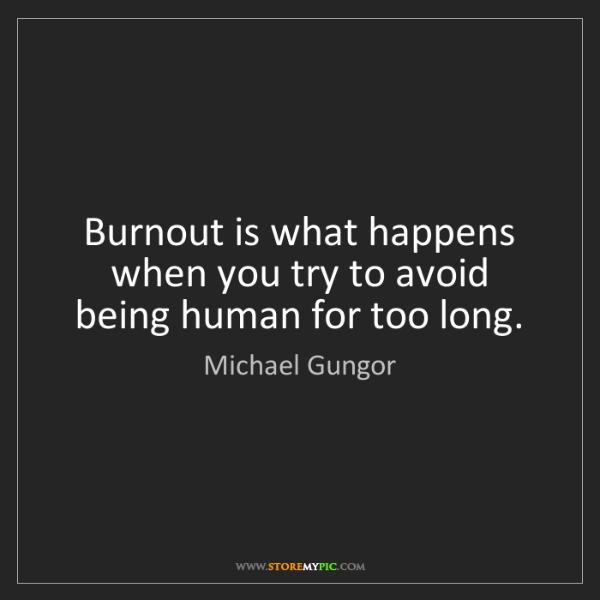 Michael Gungor: Burnout is what happens when you try to avoid being human...