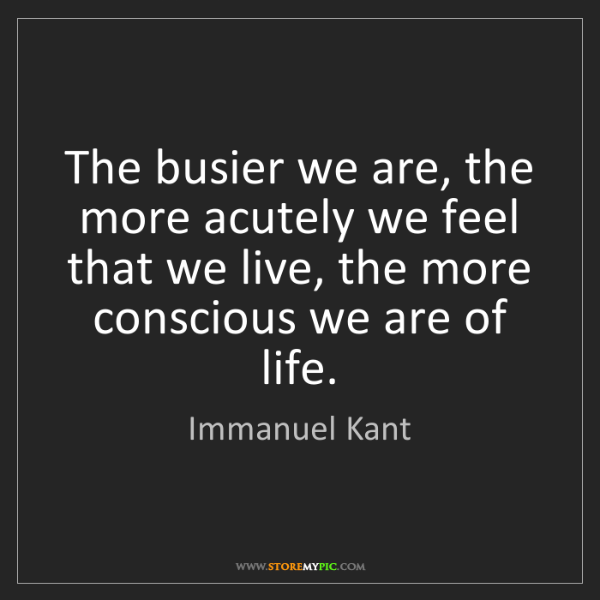 Immanuel Kant: The busier we are, the more acutely we feel that we live,...