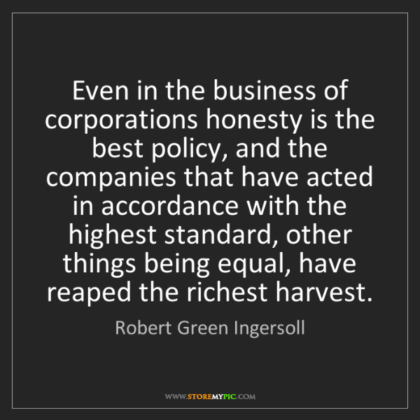Robert Green Ingersoll: Even in the business of corporations honesty is the best...