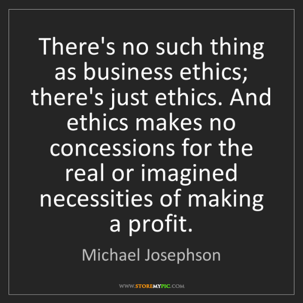 Michael Josephson: There's no such thing as business ethics; there's just...