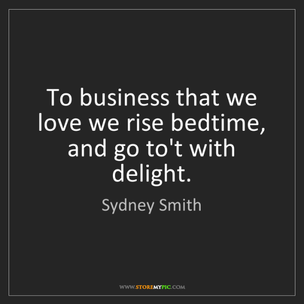 Sydney Smith: To business that we love we rise bedtime, and go to't...