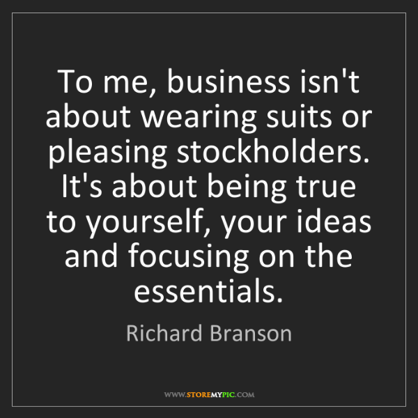 Richard Branson: To me, business isn't about wearing suits or pleasing...