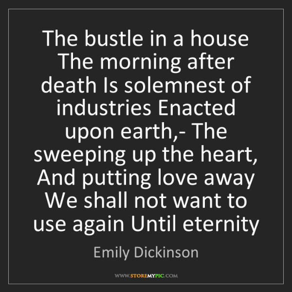 Emily Dickinson: The bustle in a house The morning after death Is solemnest...