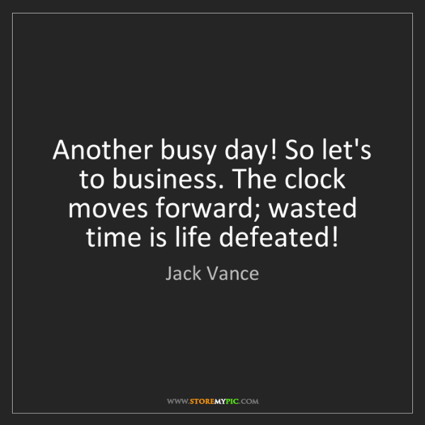 Jack Vance: Another busy day! So let's to business. The clock moves...