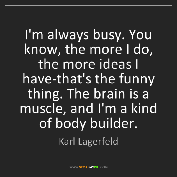 Karl Lagerfeld: I'm always busy. You know, the more I do, the more ideas...