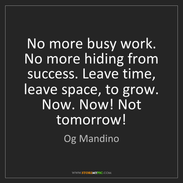 Og Mandino: No more busy work. No more hiding from success. Leave...