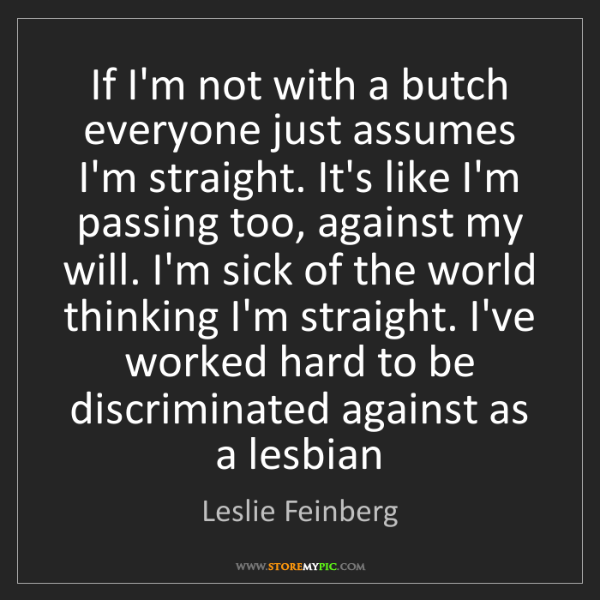 Leslie Feinberg: If I'm not with a butch everyone just assumes I'm straight....