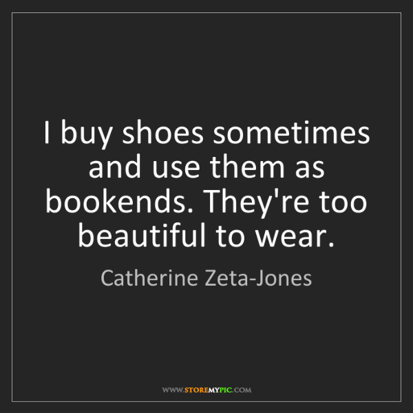 Catherine Zeta-Jones: I buy shoes sometimes and use them as bookends. They're...