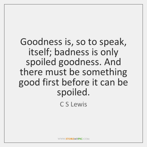 Goodness is, so to speak, itself; badness is only spoiled goodness. And ...