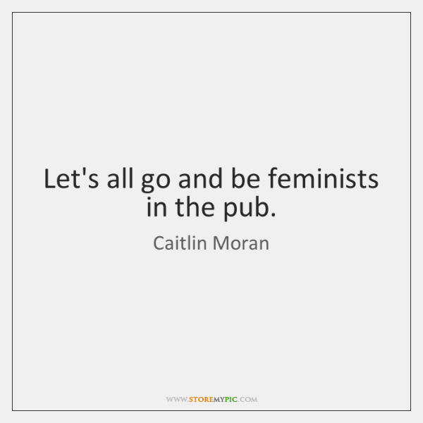 Let's all go and be feminists in the pub.