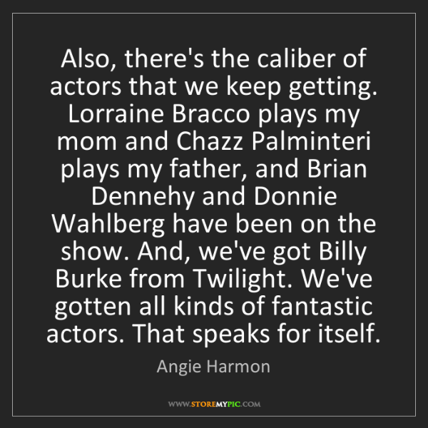 Angie Harmon: Also, there's the caliber of actors that we keep getting....