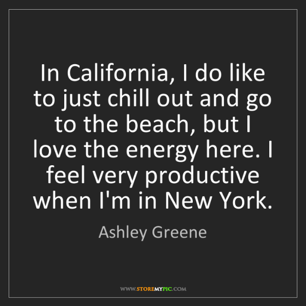 Ashley Greene: In California, I do like to just chill out and go to...