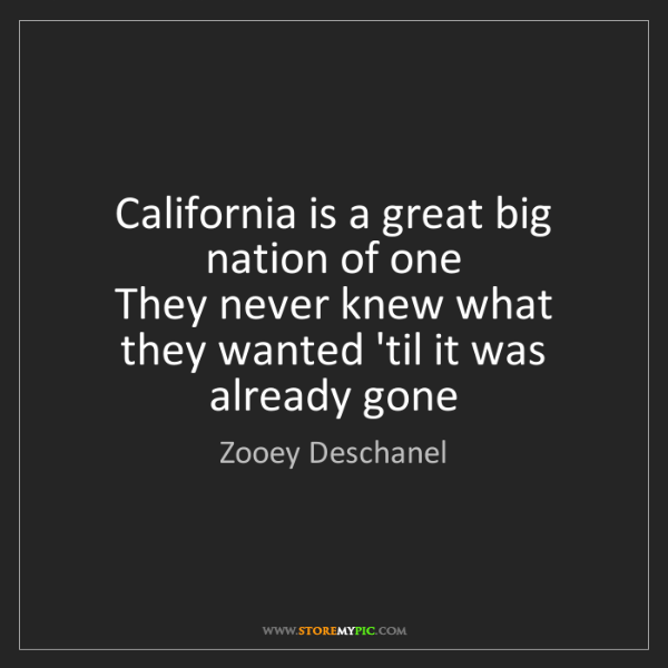 Zooey Deschanel: California is a great big nation of one   They never...