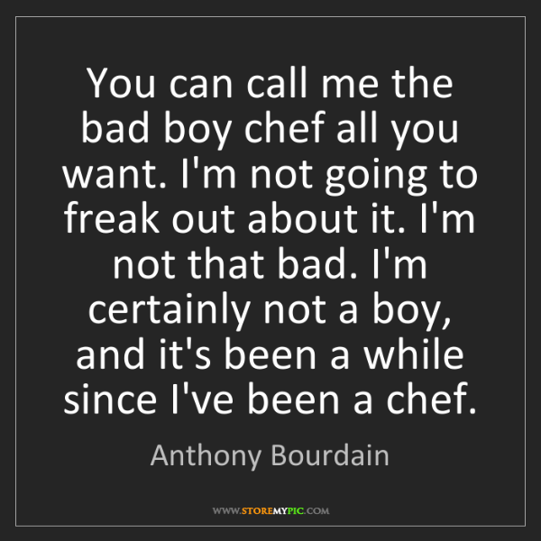 Anthony Bourdain: You can call me the bad boy chef all you want. I'm not...