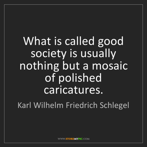 Karl Wilhelm Friedrich Schlegel: What is called good society is usually nothing but a...