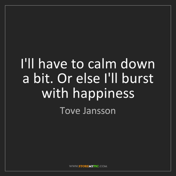 Tove Jansson: I'll have to calm down a bit. Or else I'll burst with...